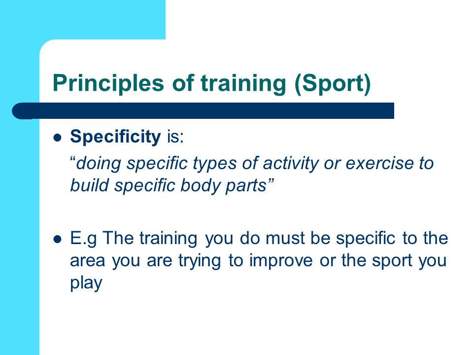 Principles of training (Sport) Specificity is: doing specific types of activity or exercise to build specific body parts E.g The training you do must be specific to the area you are trying to improve or the sport you play