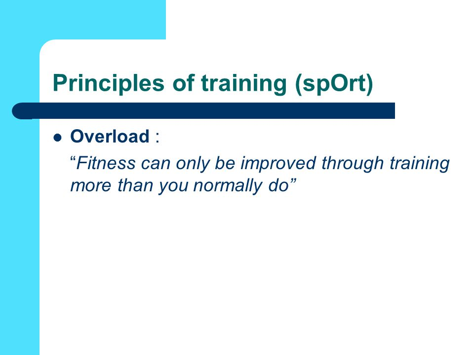 Principles of training (spOrt) Overload : Fitness can only be improved through training more than you normally do