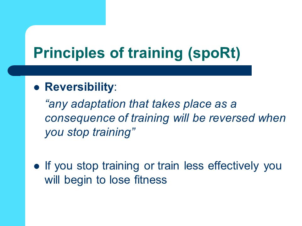 Principles of training (spoRt) Reversibility: any adaptation that takes place as a consequence of training will be reversed when you stop training If you stop training or train less effectively you will begin to lose fitness