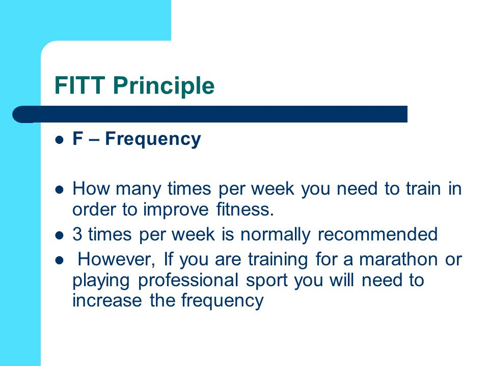 FITT Principle F – Frequency How many times per week you need to train in order to improve fitness.