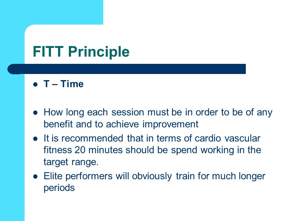 FITT Principle T – Time How long each session must be in order to be of any benefit and to achieve improvement It is recommended that in terms of cardio vascular fitness 20 minutes should be spend working in the target range.