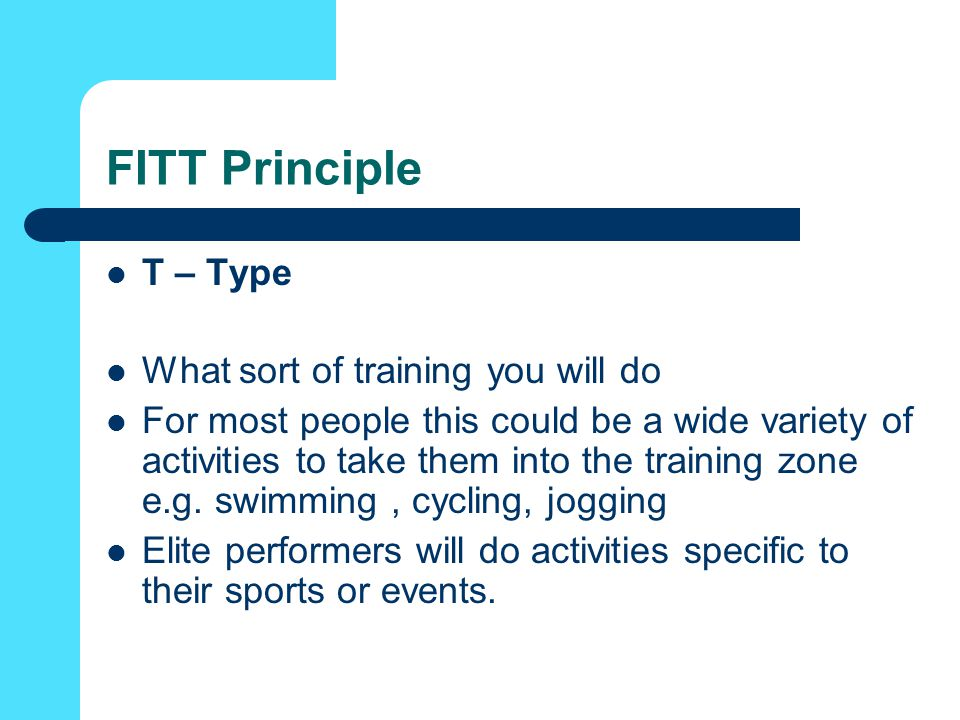 FITT Principle T – Type What sort of training you will do For most people this could be a wide variety of activities to take them into the training zone e.g.