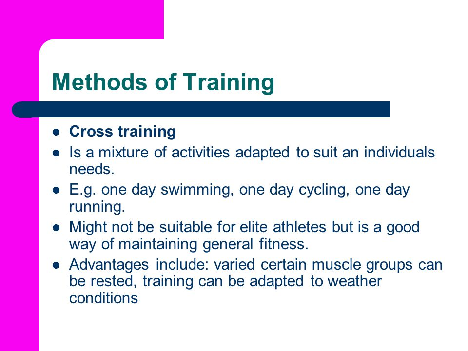 Methods of Training Cross training Is a mixture of activities adapted to suit an individuals needs.