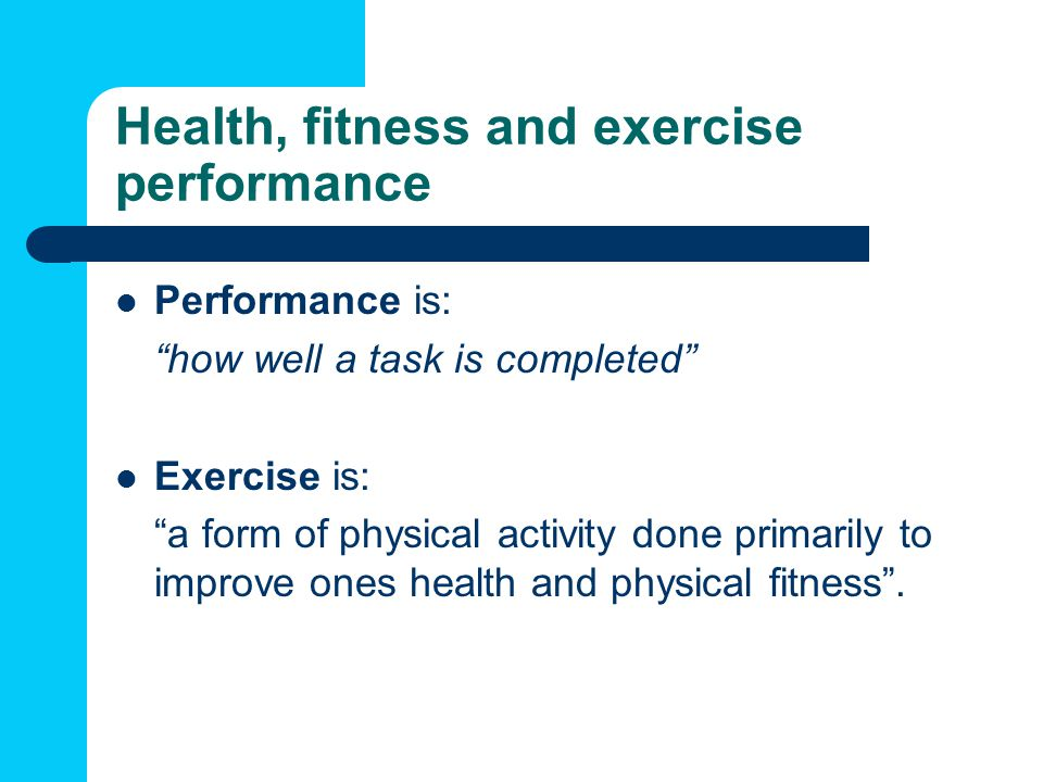 Health, fitness and exercise performance Performance is: how well a task is completed Exercise is: a form of physical activity done primarily to improve ones health and physical fitness .