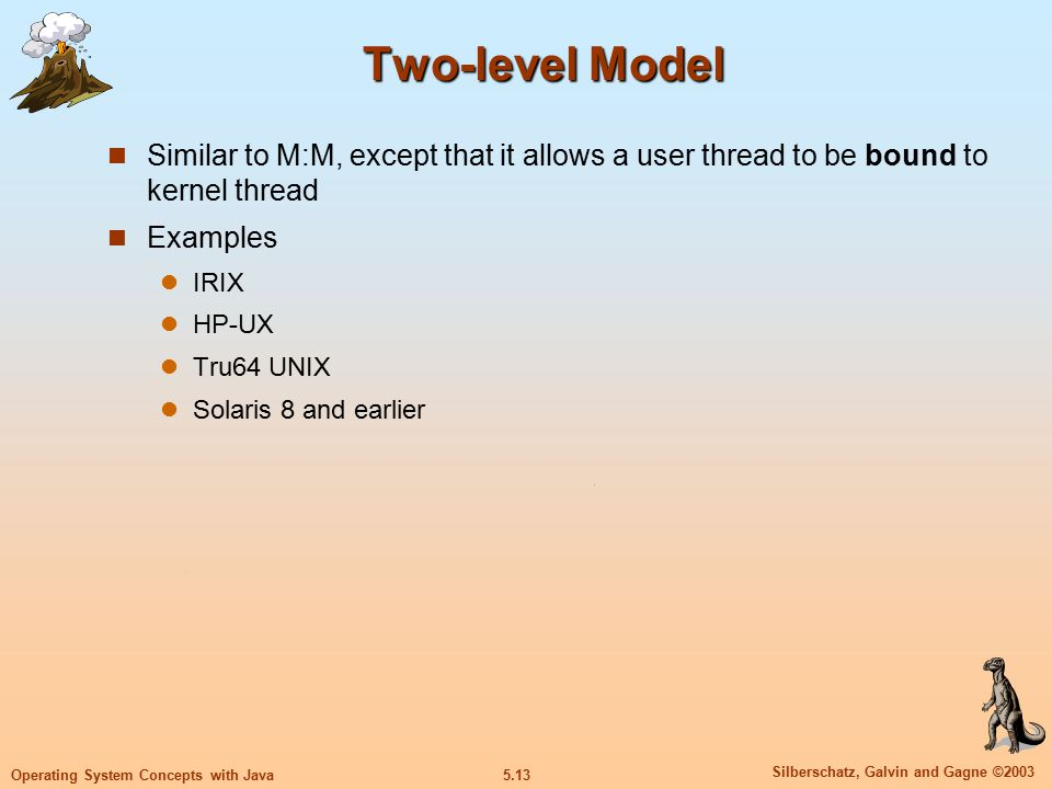 5.13 Silberschatz, Galvin and Gagne ©2003 Operating System Concepts with Java Two-level Model Similar to M:M, except that it allows a user thread to be bound to kernel thread Examples IRIX HP-UX Tru64 UNIX Solaris 8 and earlier
