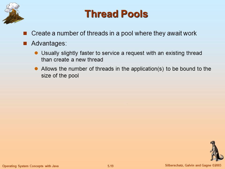 5.19 Silberschatz, Galvin and Gagne ©2003 Operating System Concepts with Java Thread Pools Create a number of threads in a pool where they await work Advantages: Usually slightly faster to service a request with an existing thread than create a new thread Allows the number of threads in the application(s) to be bound to the size of the pool