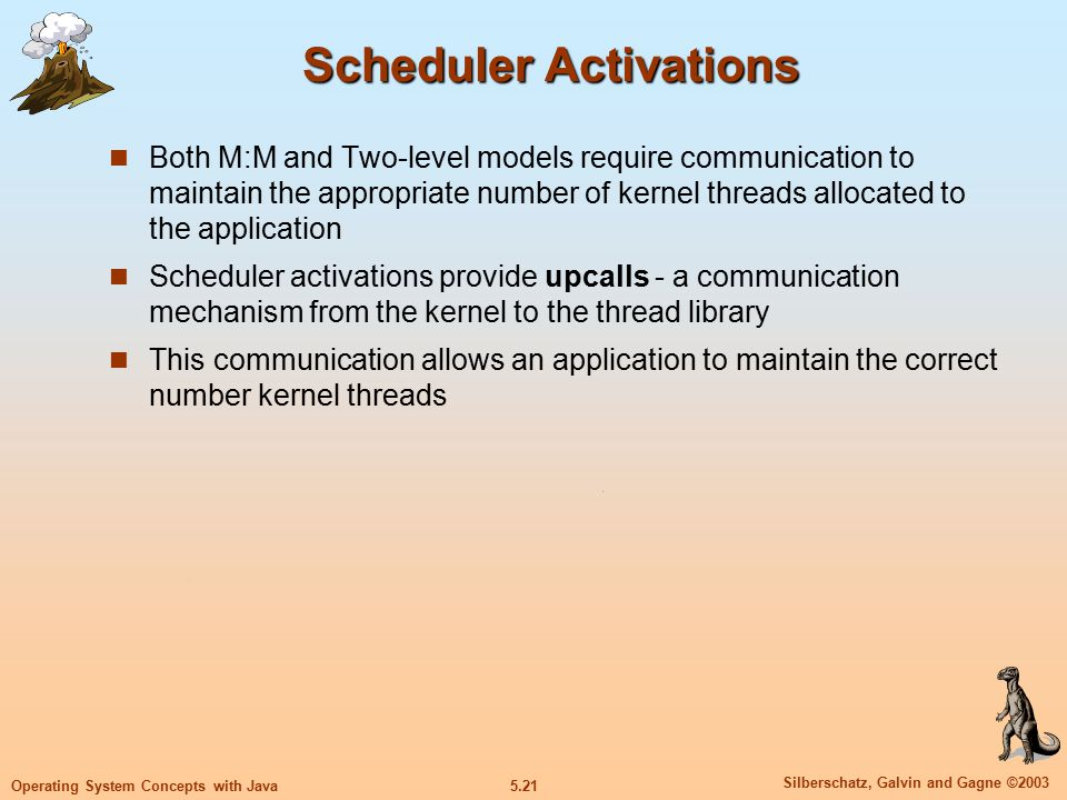 5.21 Silberschatz, Galvin and Gagne ©2003 Operating System Concepts with Java Scheduler Activations Both M:M and Two-level models require communication to maintain the appropriate number of kernel threads allocated to the application Scheduler activations provide upcalls - a communication mechanism from the kernel to the thread library This communication allows an application to maintain the correct number kernel threads