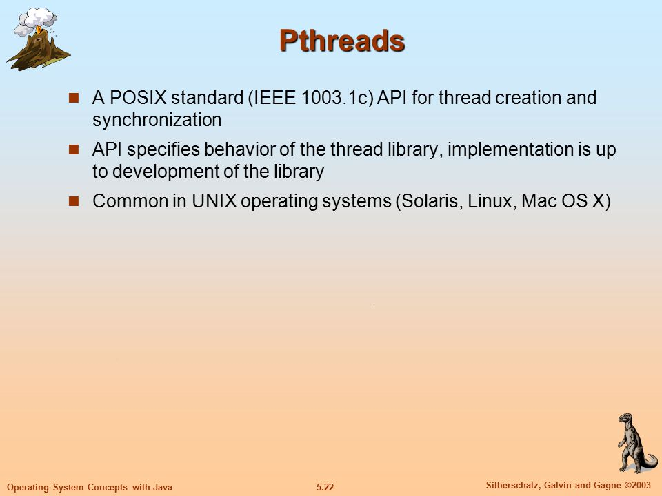 5.22 Silberschatz, Galvin and Gagne ©2003 Operating System Concepts with Java Pthreads A POSIX standard (IEEE 1003.1c) API for thread creation and synchronization API specifies behavior of the thread library, implementation is up to development of the library Common in UNIX operating systems (Solaris, Linux, Mac OS X)