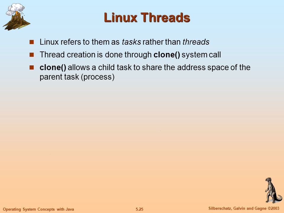 5.25 Silberschatz, Galvin and Gagne ©2003 Operating System Concepts with Java Linux Threads Linux refers to them as tasks rather than threads Thread creation is done through clone() system call clone() allows a child task to share the address space of the parent task (process)