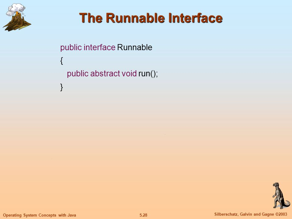 5.28 Silberschatz, Galvin and Gagne ©2003 Operating System Concepts with Java The Runnable Interface public interface Runnable { public abstract void run(); }