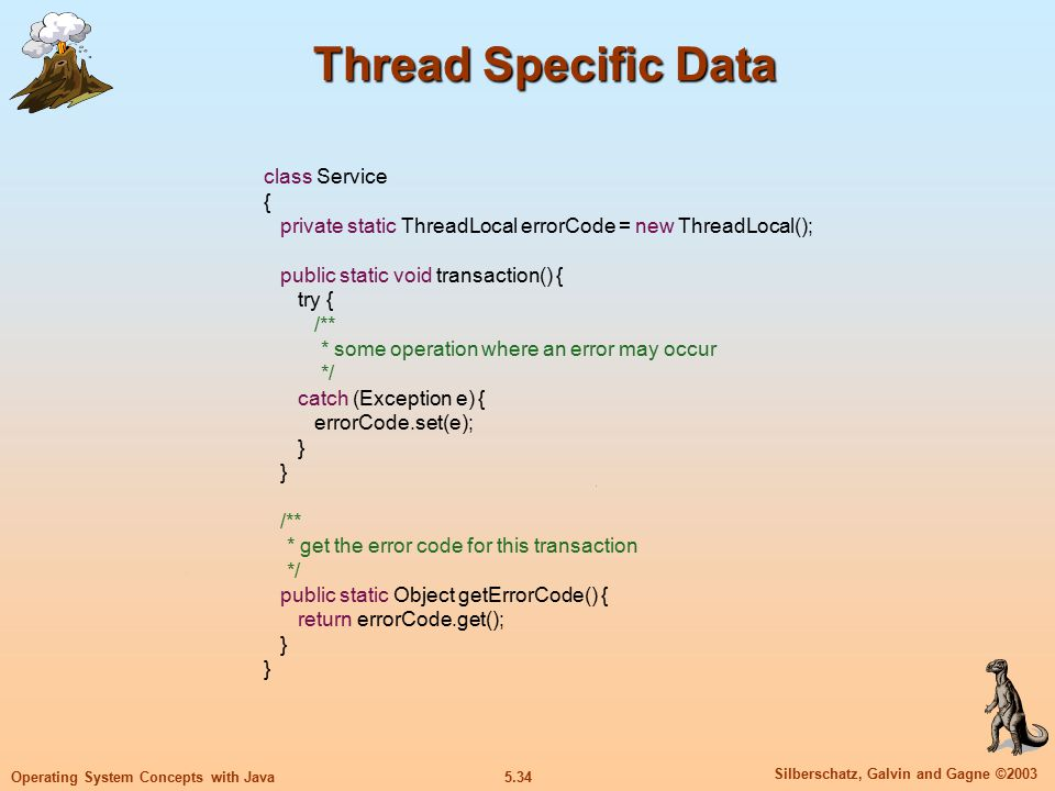 5.34 Silberschatz, Galvin and Gagne ©2003 Operating System Concepts with Java Thread Specific Data class Service { private static ThreadLocal errorCode = new ThreadLocal(); public static void transaction() { try { /** * some operation where an error may occur */ catch (Exception e) { errorCode.set(e); } /** * get the error code for this transaction */ public static Object getErrorCode() { return errorCode.get(); }