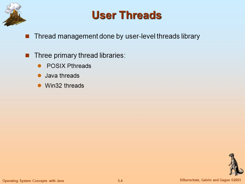 5.4 Silberschatz, Galvin and Gagne ©2003 Operating System Concepts with Java User Threads Thread management done by user-level threads library Three primary thread libraries: POSIX Pthreads Java threads Win32 threads
