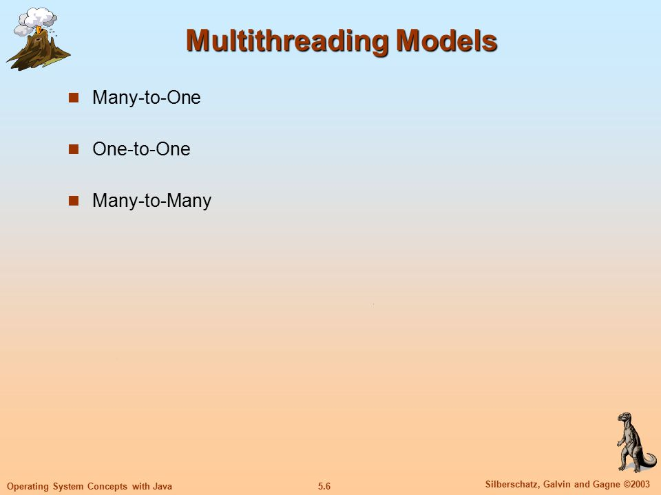 5.6 Silberschatz, Galvin and Gagne ©2003 Operating System Concepts with Java Multithreading Models Many-to-One One-to-One Many-to-Many