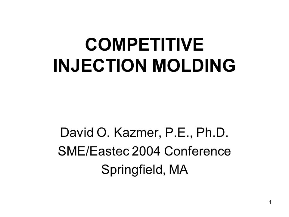 1 COMPETITIVE INJECTION MOLDING David O. Kazmer, P.E., Ph.D.