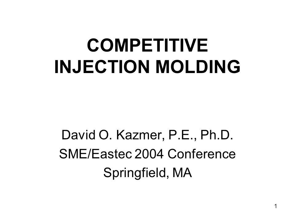 1 COMPETITIVE INJECTION MOLDING David O. Kazmer, P.E., Ph.D. SME/Eastec 2004 Conference Springfield, MA