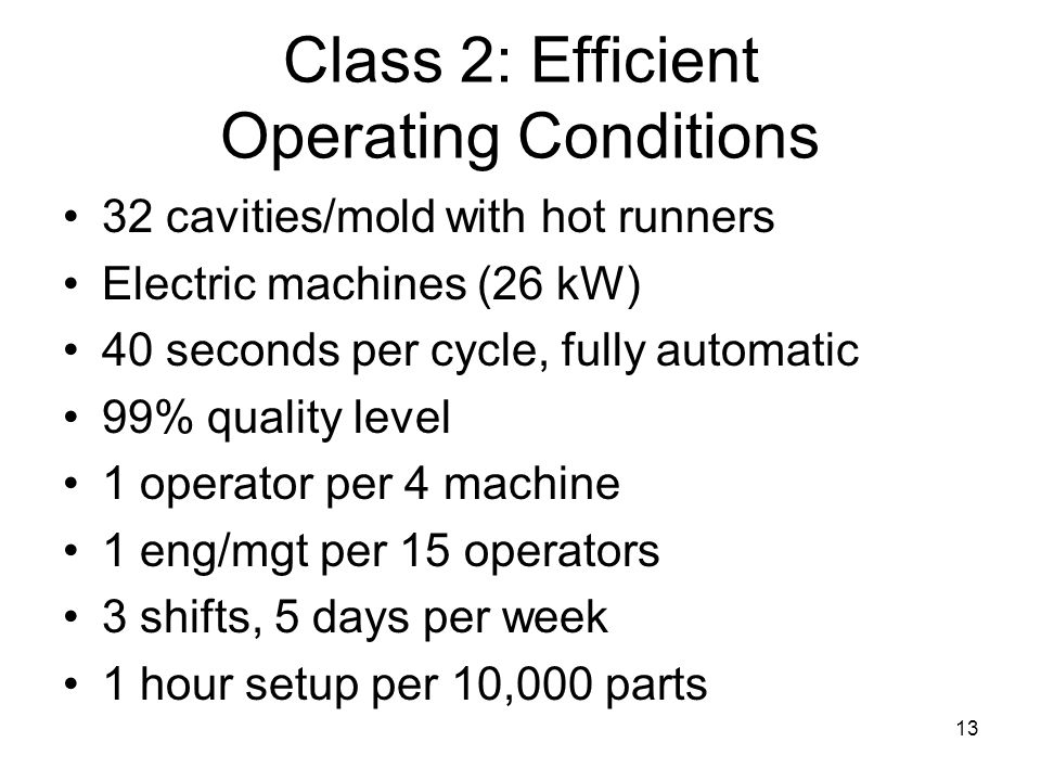 13 Class 2: Efficient Operating Conditions 32 cavities/mold with hot runners Electric machines (26 kW) 40 seconds per cycle, fully automatic 99% quality level 1 operator per 4 machine 1 eng/mgt per 15 operators 3 shifts, 5 days per week 1 hour setup per 10,000 parts