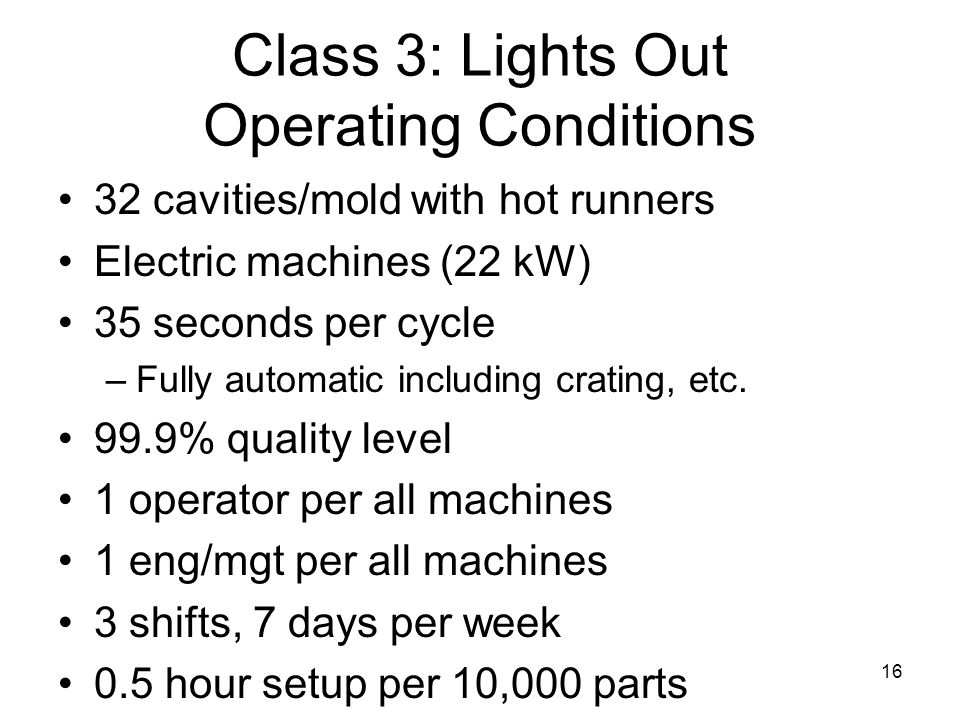 16 Class 3: Lights Out Operating Conditions 32 cavities/mold with hot runners Electric machines (22 kW) 35 seconds per cycle –Fully automatic including crating, etc.