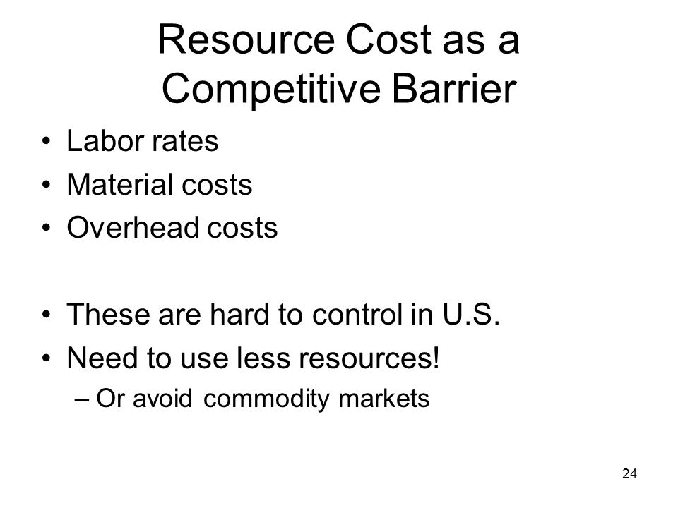 24 Resource Cost as a Competitive Barrier Labor rates Material costs Overhead costs These are hard to control in U.S. Need to use less resources! –Or