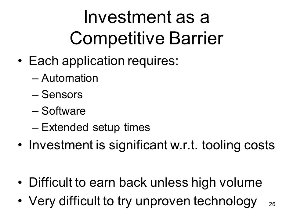 26 Investment as a Competitive Barrier Each application requires: –Automation –Sensors –Software –Extended setup times Investment is significant w.r.t.