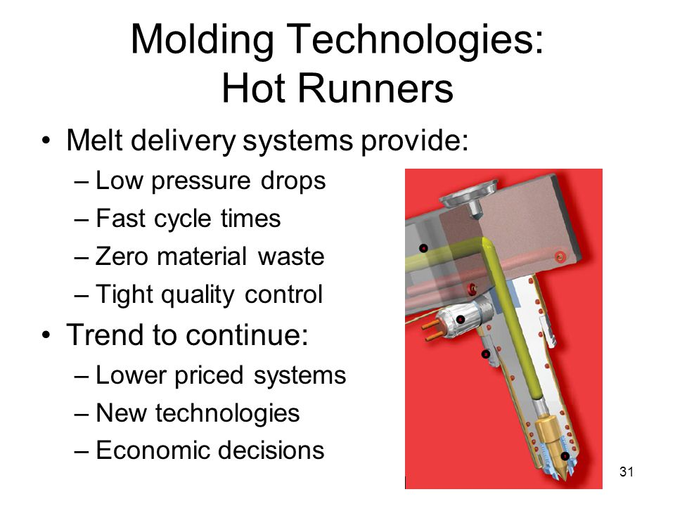 31 Molding Technologies: Hot Runners Melt delivery systems provide: –Low pressure drops –Fast cycle times –Zero material waste –Tight quality control Trend to continue: –Lower priced systems –New technologies –Economic decisions