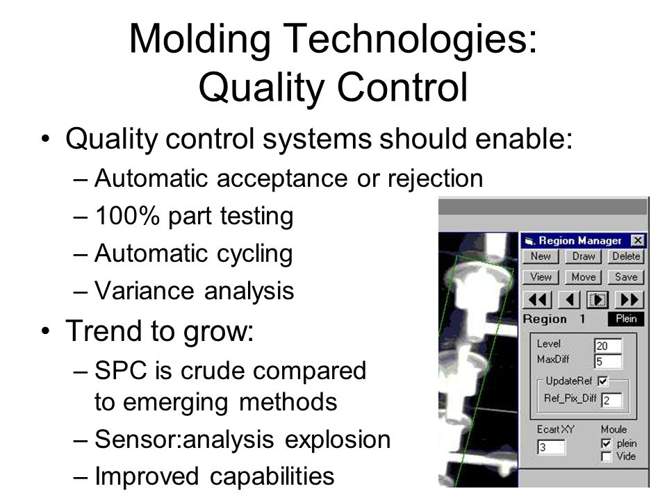 33 Molding Technologies: Quality Control Quality control systems should enable: –Automatic acceptance or rejection –100% part testing –Automatic cycli