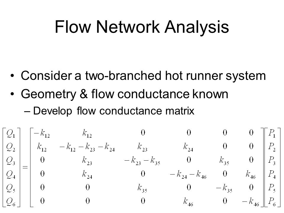 35 Flow Network Analysis Consider a two-branched hot runner system Geometry & flow conductance known –Develop flow conductance matrix