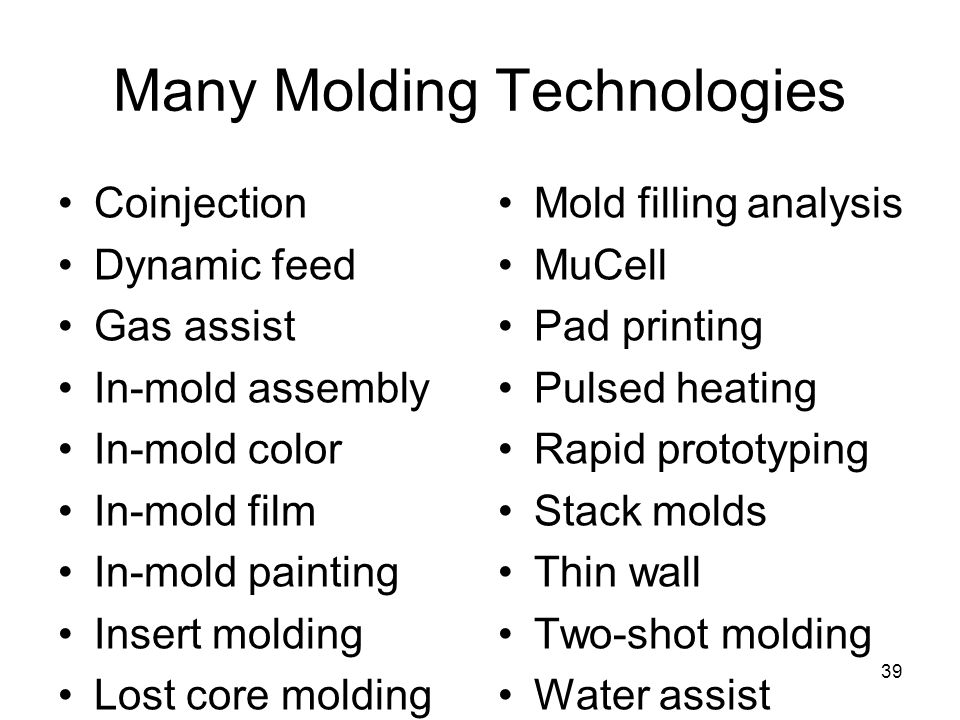 39 Many Molding Technologies Coinjection Dynamic feed Gas assist In-mold assembly In-mold color In-mold film In-mold painting Insert molding Lost core molding Mold filling analysis MuCell Pad printing Pulsed heating Rapid prototyping Stack molds Thin wall Two-shot molding Water assist