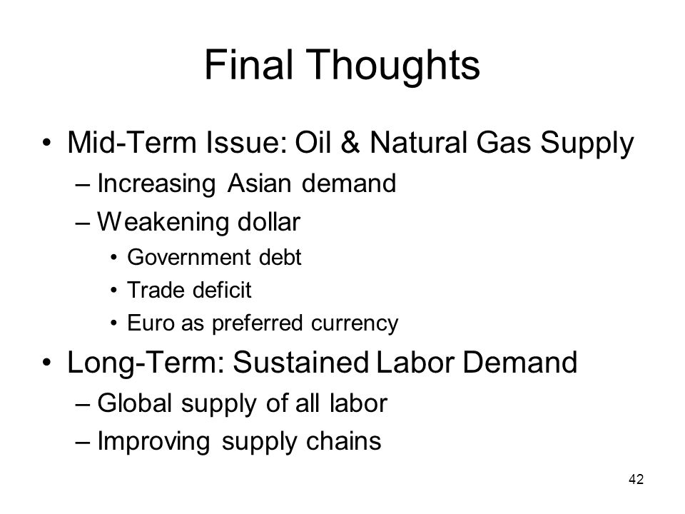 42 Final Thoughts Mid-Term Issue: Oil & Natural Gas Supply –Increasing Asian demand –Weakening dollar Government debt Trade deficit Euro as preferred currency Long-Term: Sustained Labor Demand –Global supply of all labor –Improving supply chains