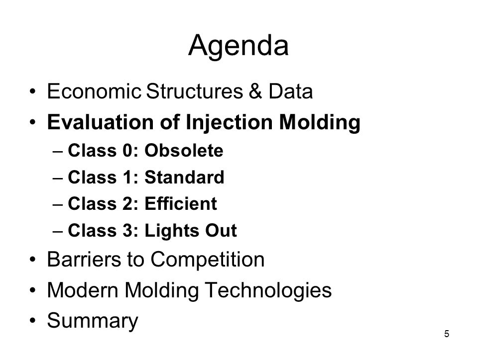 5 Agenda Economic Structures & Data Evaluation of Injection Molding –Class 0: Obsolete –Class 1: Standard –Class 2: Efficient –Class 3: Lights Out Barriers to Competition Modern Molding Technologies Summary