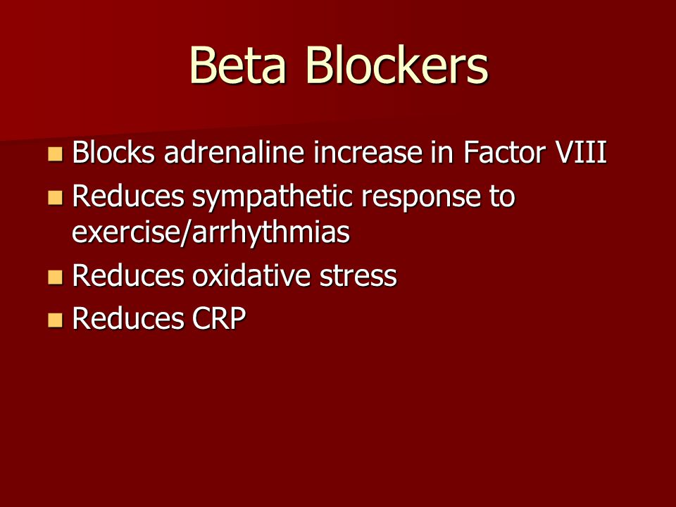 Beta Blockers Blocks adrenaline increase in Factor VIII Blocks adrenaline increase in Factor VIII Reduces sympathetic response to exercise/arrhythmias Reduces sympathetic response to exercise/arrhythmias Reduces oxidative stress Reduces oxidative stress Reduces CRP Reduces CRP