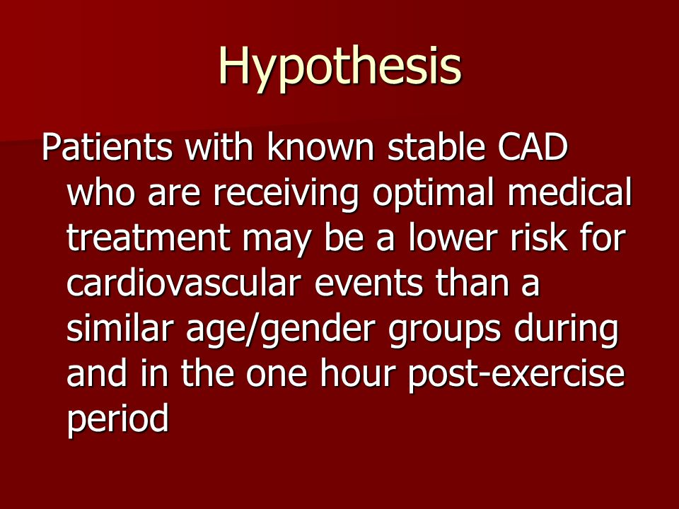 Hypothesis Patients with known stable CAD who are receiving optimal medical treatment may be a lower risk for cardiovascular events than a similar age/gender groups during and in the one hour post-exercise period