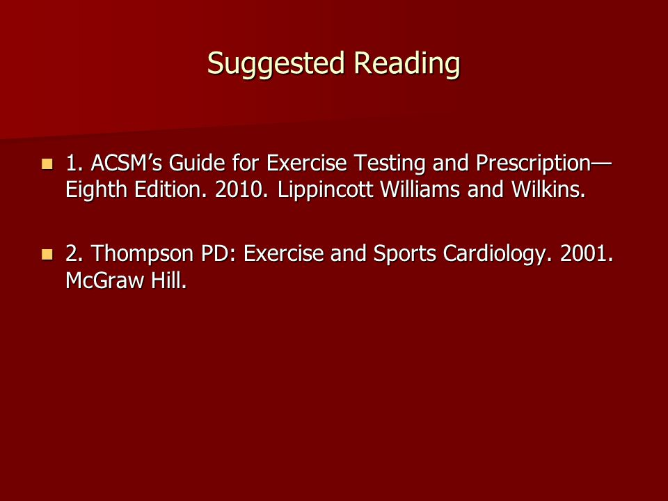 Suggested Reading 1. ACSM's Guide for Exercise Testing and Prescription— Eighth Edition.