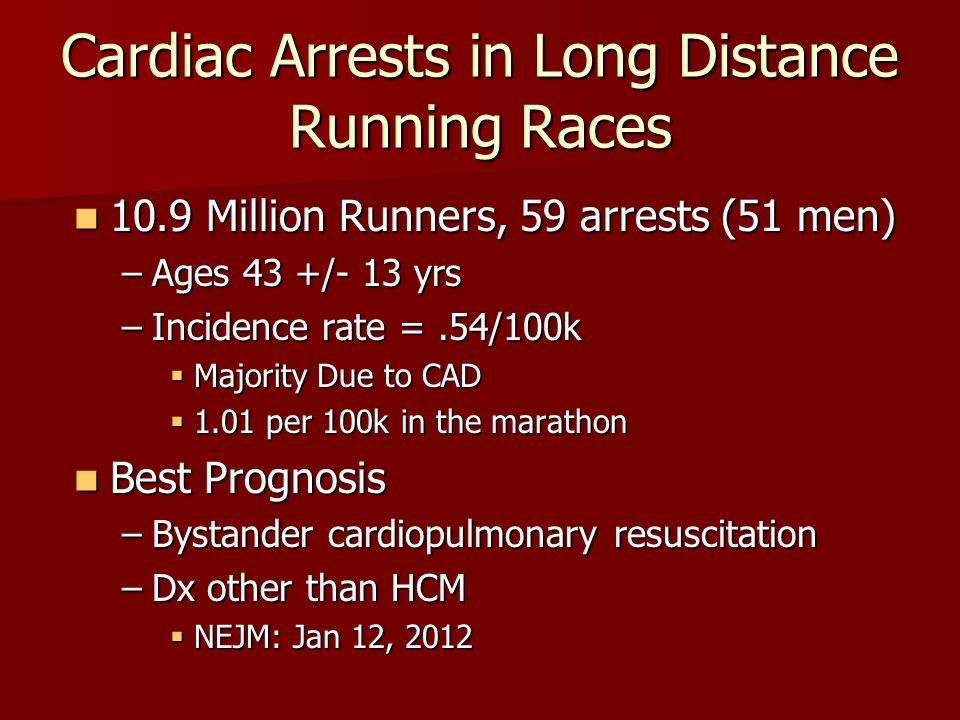 Cardiac Arrests in Long Distance Running Races 10.9 Million Runners, 59 arrests (51 men) 10.9 Million Runners, 59 arrests (51 men) –Ages 43 +/- 13 yrs –Incidence rate =.54/100k  Majority Due to CAD  1.01 per 100k in the marathon Best Prognosis Best Prognosis –Bystander cardiopulmonary resuscitation –Dx other than HCM  NEJM: Jan 12, 2012