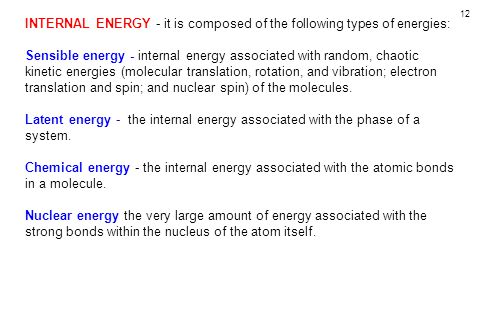 12 INTERNAL ENERGY - it is composed of the following types of energies: Sensible energy - internal energy associated with random, chaotic kinetic energies (molecular translation, rotation, and vibration; electron translation and spin; and nuclear spin) of the molecules.