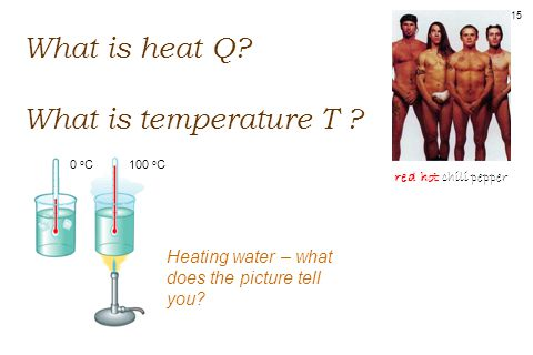 15 What is heat Q. What is temperature T .