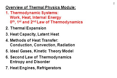 2 Overview of Thermal Physics Module: 1.Thermodynamic Systems: Work, Heat, Internal Energy 0 th, 1 st and 2 nd Law of Thermodynamics 2.Thermal Expansion 3.Heat Capacity, Latent Heat 4.Methods of Heat Transfer: Conduction, Convection, Radiation 5.Ideal Gases, Kinetic Theory Model 6.Second Law of Thermodynamics Entropy and Disorder 7.Heat Engines, Refrigerators