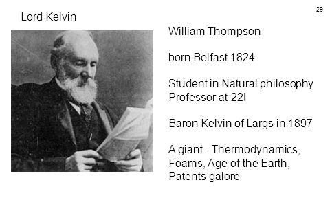 29 Lord Kelvin William Thompson born Belfast 1824 Student in Natural philosophy Professor at 22.