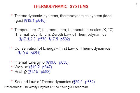 3 THERMODYNAMIC SYSTEMS * Thermodynamic systems, thermodynamics system (ideal gas) (§19.1 p646) * Temperature T, thermometers, temperature scales (K, °C), Thermal Equilibrium, Zeroth Law of Thermodynamics (§17.1,2,3 p570 §17.5 p582) * Conservation of Energy – First Law of Thermodynamics (§19.4 p651) * Internal Energy U (§19.6 p658) * Work W (§19.2 p647) * Heat Q (§17.5 p582) * Second Law of Thermodynamics (§20.5 p682) References: University Physics 12 th ed Young & Freedman
