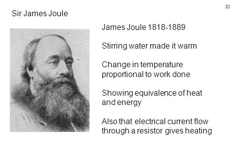 30 Sir James Joule James Joule 1818-1889 Stirring water made it warm Change in temperature proportional to work done Showing equivalence of heat and energy Also that electrical current flow through a resistor gives heating