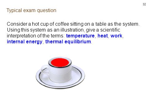 32 Typical exam question Consider a hot cup of coffee sitting on a table as the system.