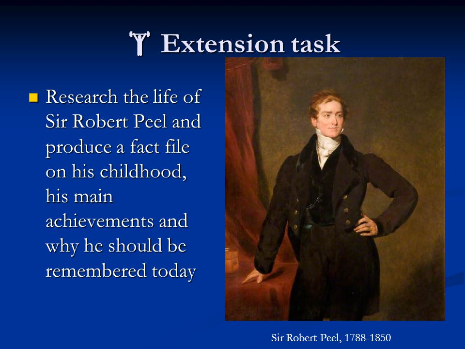  Extension task Research the life of Sir Robert Peel and produce a fact file on his childhood, his main achievements and why he should be remembered