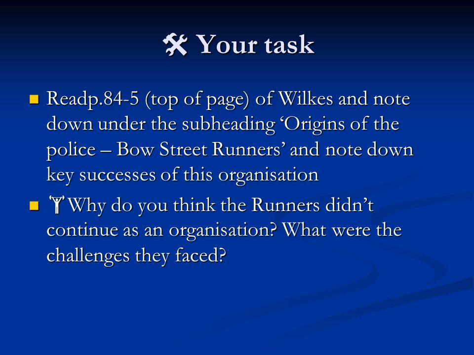  Your task Readp.84-5 (top of page) of Wilkes and note down under the subheading 'Origins of the police – Bow Street Runners' and note down key successes of this organisation Readp.84-5 (top of page) of Wilkes and note down under the subheading 'Origins of the police – Bow Street Runners' and note down key successes of this organisation  Why do you think the Runners didn't continue as an organisation.