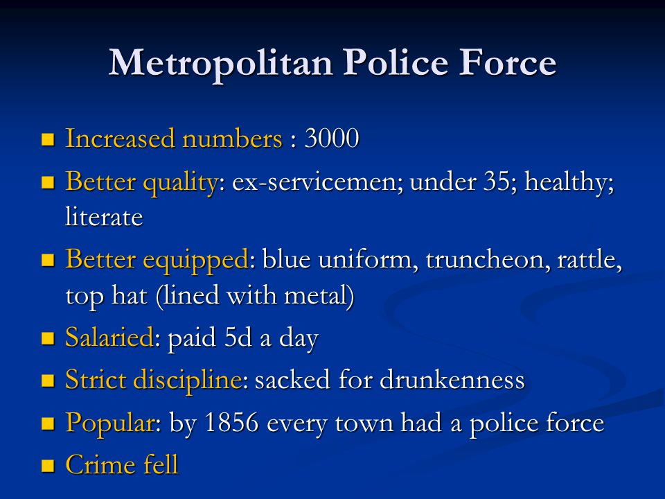 Metropolitan Police Force Increased numbers : 3000 Increased numbers : 3000 Better quality: ex-servicemen; under 35; healthy; literate Better quality: ex-servicemen; under 35; healthy; literate Better equipped: blue uniform, truncheon, rattle, top hat (lined with metal) Better equipped: blue uniform, truncheon, rattle, top hat (lined with metal) Salaried: paid 5d a day Salaried: paid 5d a day Strict discipline: sacked for drunkenness Strict discipline: sacked for drunkenness Popular: by 1856 every town had a police force Popular: by 1856 every town had a police force Crime fell Crime fell