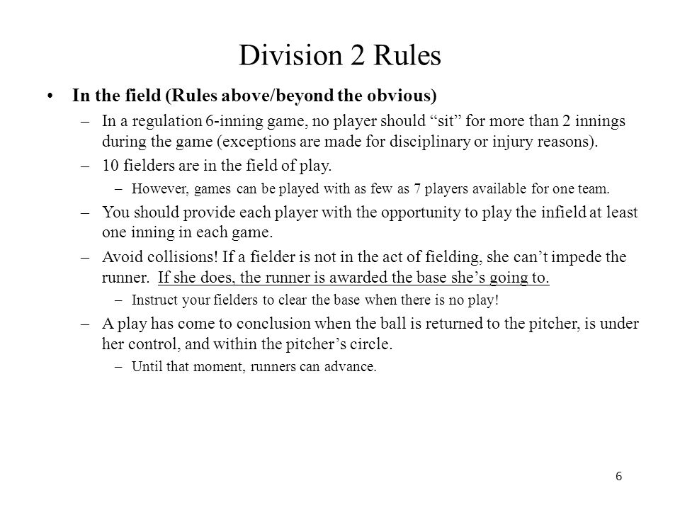 6 Division 2 Rules In the field (Rules above/beyond the obvious) –In a regulation 6-inning game, no player should sit for more than 2 innings during the game (exceptions are made for disciplinary or injury reasons).