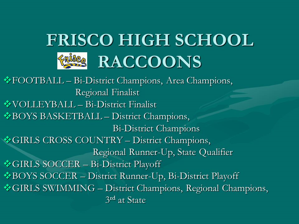 FRISCO HIGH SCHOOL RACCOONS  FOOTBALL – Bi-District Champions, Area Champions, Regional Finalist Regional Finalist  VOLLEYBALL – Bi-District Finalist  BOYS BASKETBALL – District Champions, Bi-District Champions Bi-District Champions  GIRLS CROSS COUNTRY – District Champions, Regional Runner-Up, State Qualifier  GIRLS SOCCER – Bi-District Playoff  BOYS SOCCER – District Runner-Up, Bi-District Playoff  GIRLS SWIMMING – District Champions, Regional Champions, 3 rd at State 3 rd at State