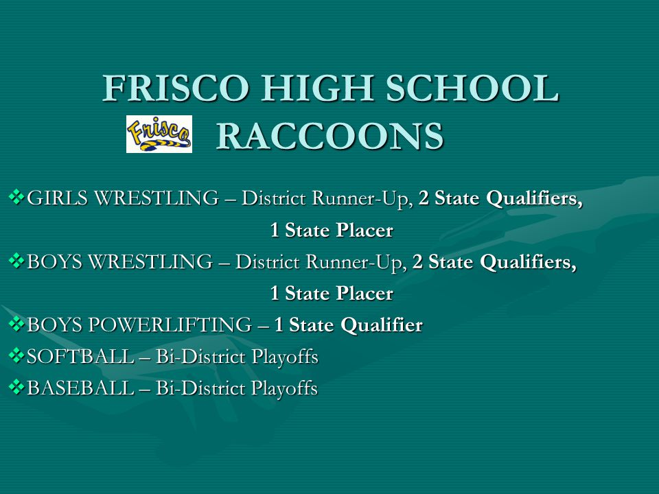 FRISCO HIGH SCHOOL RACCOONS  GIRLS WRESTLING – District Runner-Up, 2 State Qualifiers, 1 State Placer  BOYS WRESTLING – District Runner-Up, 2 State Qualifiers, 1 State Placer  BOYS POWERLIFTING – 1 State Qualifier  SOFTBALL – Bi-District Playoffs  BASEBALL – Bi-District Playoffs