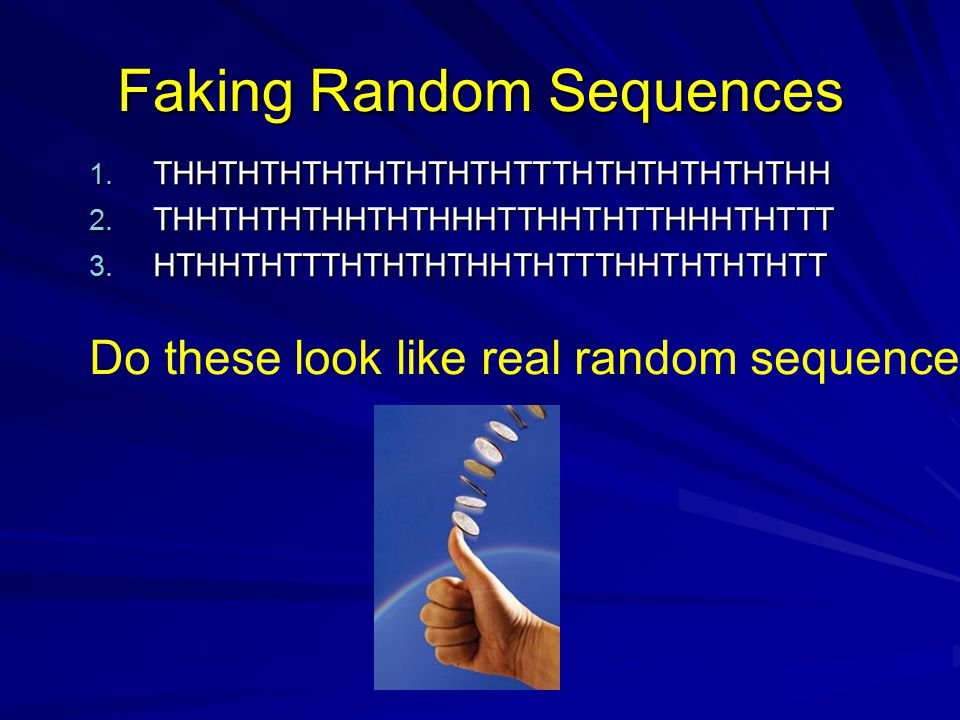 Faking Random Sequences 1. THHTHTHTHTHTHTHTHTTTHTHTHTHTHTHH 2. THHTHTHTHHTHTHHHTTHHTHTTHHHTHTTT 3. HTHHTHTTTHTHTHTHHTHTTTHHTHTHTHTT Do these look like