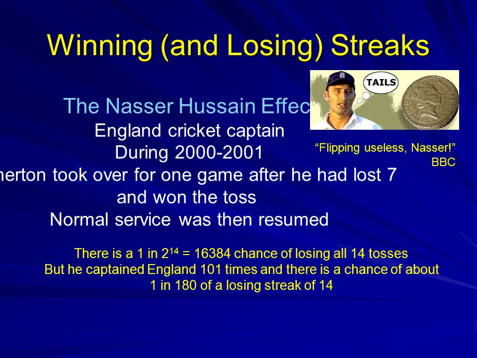 Winning (and Losing) Streaks The Nasser Hussain Effect England cricket captain During 2000-2001 Atherton took over for one game after he had lost 7 and won the toss Normal service was then resumed There is a 1 in 2 14 = 16384 chance of losing all 14 tosses But he captained England 101 times and there is a chance of about 1 in 180 of a losing streak of 14 Flipping useless, Nasser! BBC