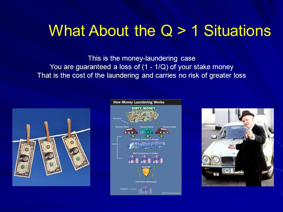 What About the Q > 1 Situations This is the money-laundering case You are guaranteed a loss of (1 - 1/Q) of your stake money That is the cost of the laundering and carries no risk of greater loss