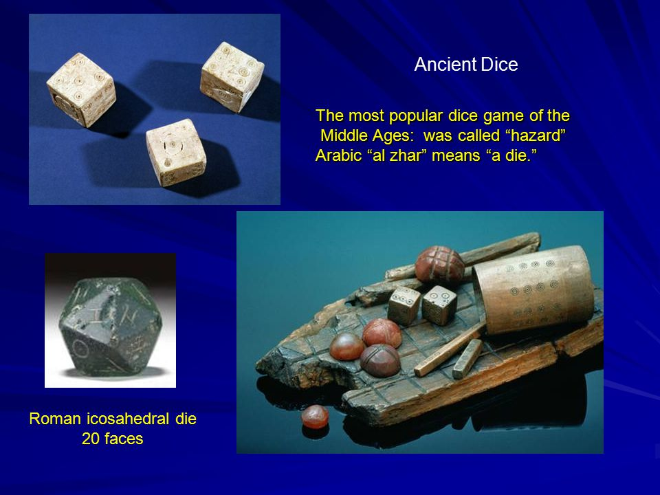 Ancient Dice The most popular dice game of the Middle Ages: was called hazard Middle Ages: was called hazard Arabic al zhar means a die. Roman icosahedral die 20 faces